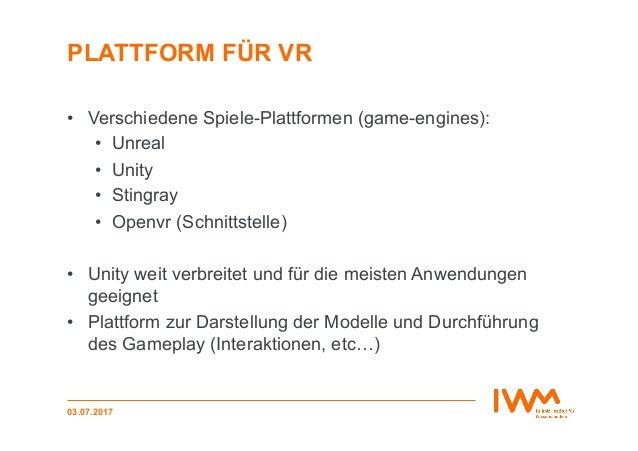PLATTFORM FÜR VR • Verschiedene Spiele-Plattformen (game-engines): • Unreal • Unity • Stingray • Openvr (Schnittstell...