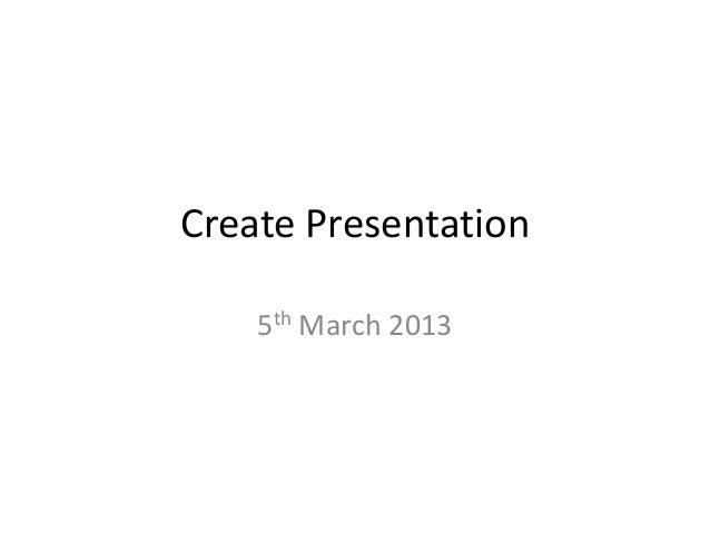 Create Presentation    5th March 2013
