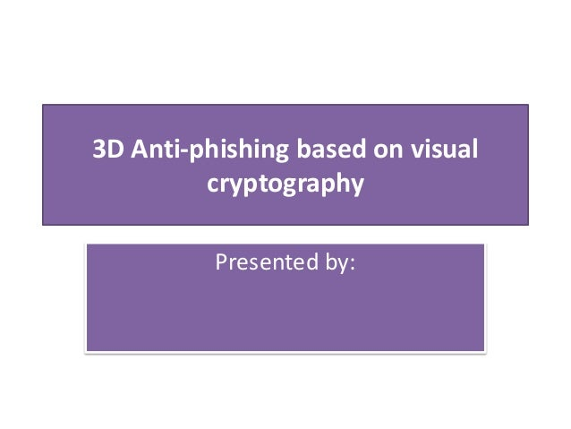 3D Anti-phishing based on visual cryptography Presented by: