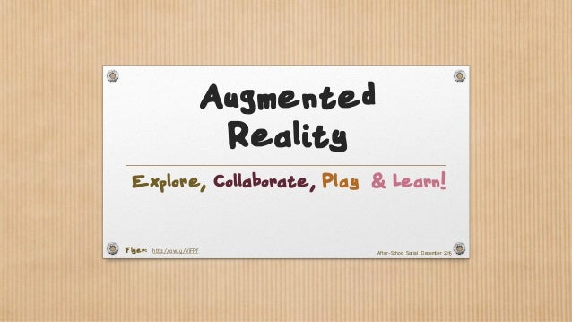 Augmented Reality Explore, Collaborate, Play & Learn! Flyer: http://ow.ly/ViFPf After-School Social : December 2015