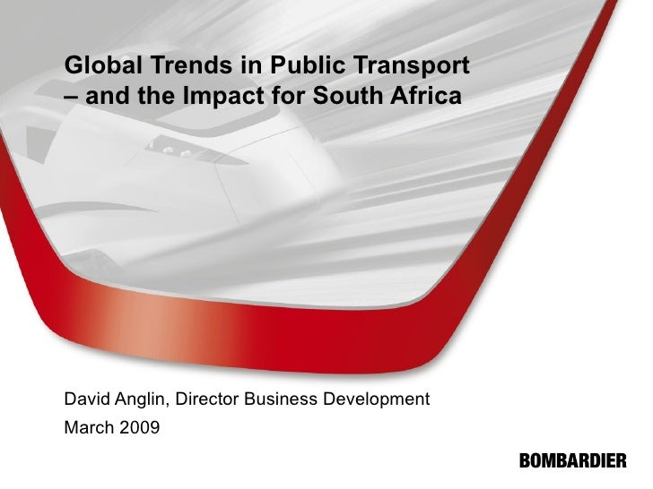 Global Trends in Public Transport – and the Impact for South Africa David Anglin, Director Business Development March 2009