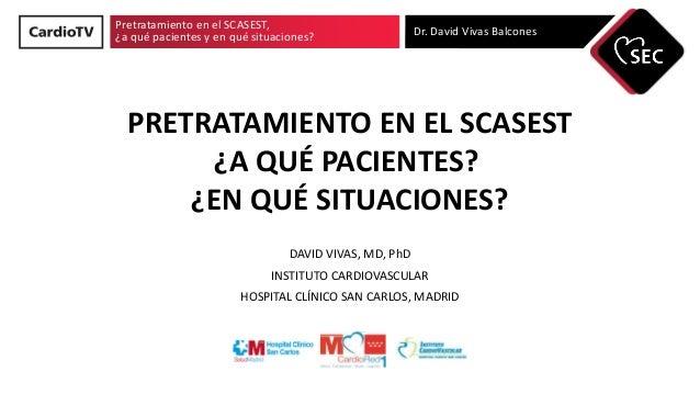 Pretratamiento en el SCASEST, ¿a qué pacientes y en qué situaciones? Dr. David Vivas Balcones PRETRATAMIENTO EN EL SCASEST...