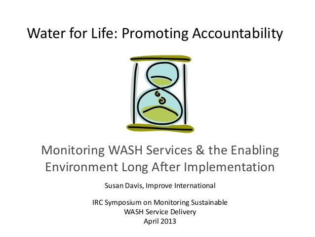 Water for Life: Promoting AccountabilityMonitoring WASH Services & the EnablingEnvironment Long After ImplementationSusan ...