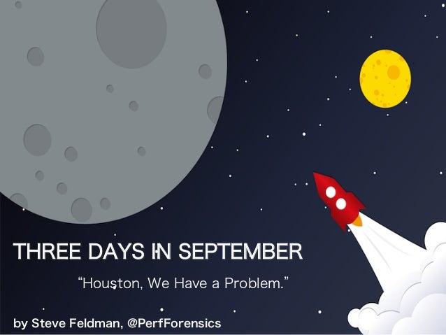 "THREE DAYS IN SEPTEMBER ""Houston, We Have a Problem."" by Steve Feldman, @PerfForensics"