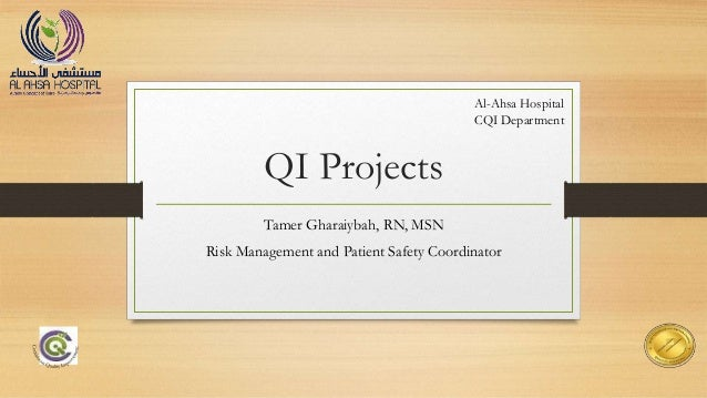QI Projects Tamer Gharaiybah, RN, MSN Risk Management and Patient Safety Coordinator Al-Ahsa Hospital CQI Department