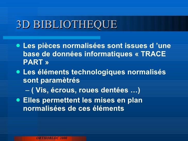 3D BIBLIOTHEQUE <ul><li>Les pièces normalisées sont issues d'une base de données informatiques «TRACE PART» </li></ul><...