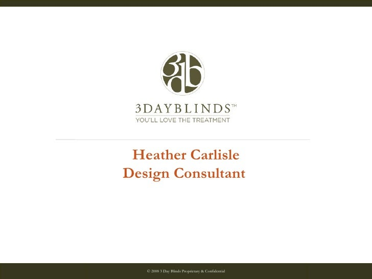 © 2008 3 Day Blinds Proprietary & Confidential 04/18/08 Heather Carlisle Design Consultant