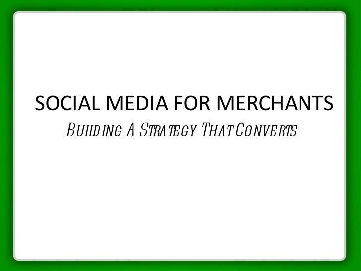 SOCIAL MEDIA FOR MERCHANTS <ul><li>Building A Strategy That Converts </li></ul>