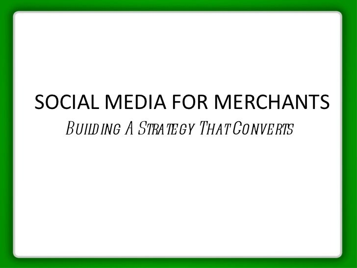 SOCIAL MEDIA FOR MERCHANTS <ul><li>Building A Strategy That Converts </li></ul>