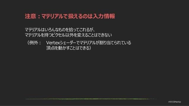 #3DCGMeetUp 注意:マテリアルで扱えるのは入力情報 マテリアルはいろんなものを拾ってこれるが、 マテリアルを持つピクセル以外を変えることはできない (例外: Vertexシェーダーでマテリアルが割り当てられている 頂点を動かすことはで...