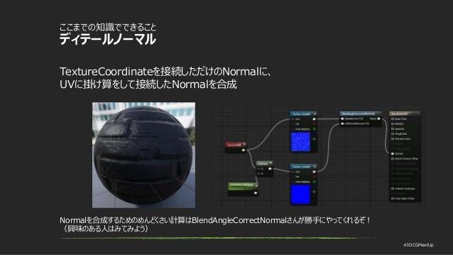 #3DCGMeetUp ここまでの知識でできること ディテールノーマル TextureCoordinateを接続しただけのNormalに、 UVに掛け算をして接続したNormalを合成 Normalを合成するためのめんどくさい計算はBlendA...