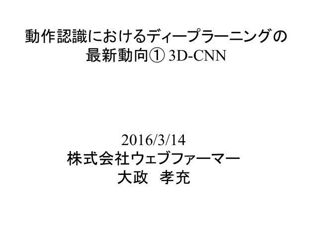 動作認識におけるディープラーニングの 最新動向① 3D-CNN 2016/3/14 株式会社ウェブファーマー 大政 孝充