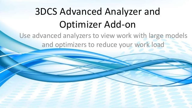 Dimensional Control Systems | 2017 All Rights Reserved 3DCS Advanced Analyzer and Optimizer Add-on Use advanced analyzers ...