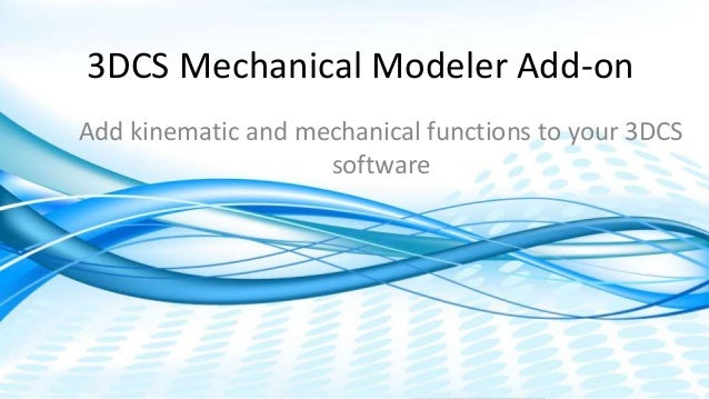 Dimensional Control Systems | 2017 All Rights Reserved 3DCS Mechanical Modeler Add-on Add kinematic and mechanical functio...