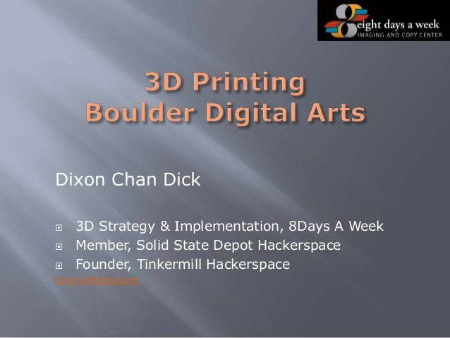 Dixon Chan Dick  3D Strategy & Implementation, 8Days A Week  Member, Solid State Depot Hackerspace  Founder, Tinkermill...
