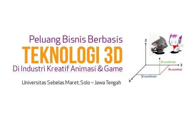 Peluang Bisnis Berbasis Di Industri Kreatif Animasi & Game TEKNOLOGI 3D Universitas Sebelas Maret, Solo – JawaTengah