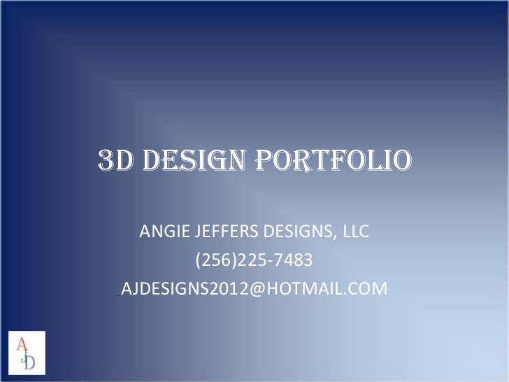 3D DESIGN PORTFOLIO   ANGIE JEFFERS DESIGNS, LLC         (256)225-7483 AJDESIGNS2012@HOTMAIL.COM