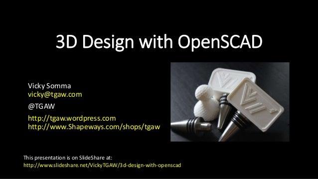 3D Design with OpenSCAD Vicky Somma vicky@tgaw.com @TGAW http://tgaw.wordpress.com http://www.Shapeways.com/shops/tgaw Thi...