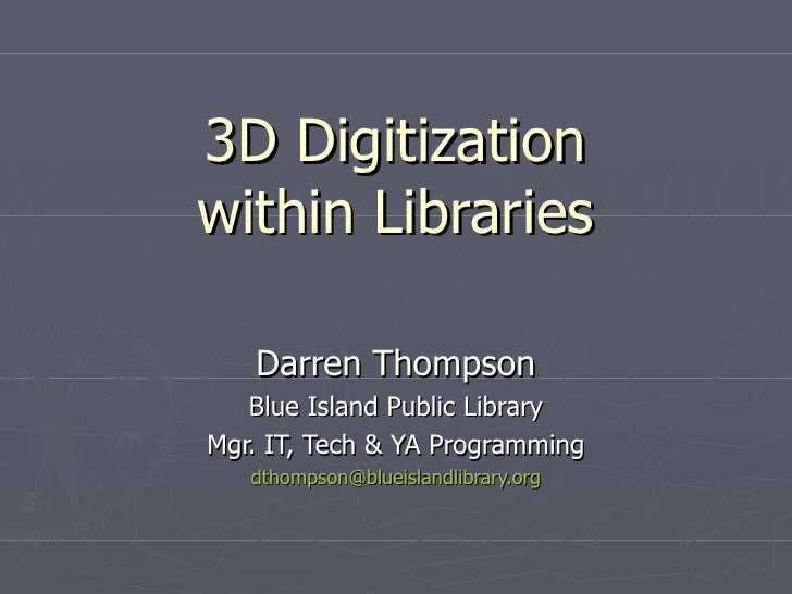 3D Digitization within Libraries Darren Thompson Blue Island Public Library Mgr. IT, Tech & YA Programming [email_address]
