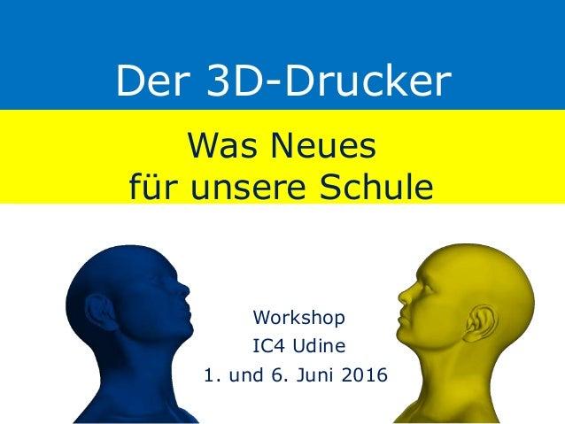 Der 3D-Drucker Was Neues für unsere Schule Workshop IC4 Udine 1. und 6. Juni 2016
