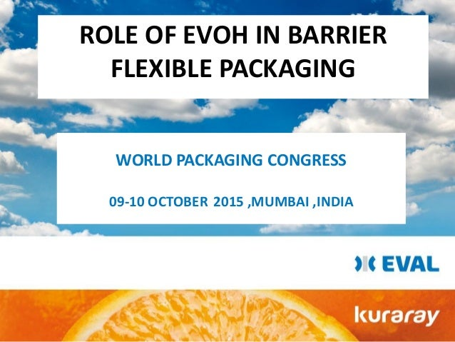 ROLE OF EVOH IN BARRIER FLEXIBLE PACKAGING WORLD PACKAGING CONGRESS 09-10 OCTOBER 2015 ,MUMBAI ,INDIA