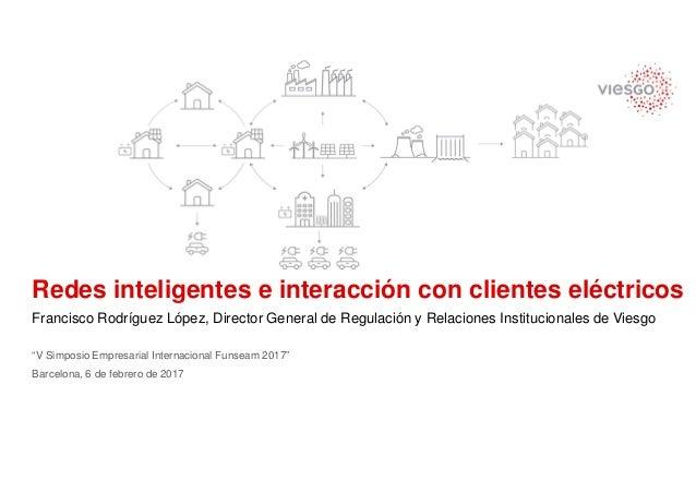1 Redes inteligentes e interacción con clientes eléctricos Francisco Rodríguez López, Director General de Regulación y Rel...