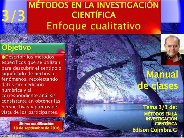 3/3 1www.coimbraweb.com MÉTODOS EN LA INVESTIGACIÓN CIENTÍFICA Enfoque cualitativo Objetivo Edison Coimbra G. Manual de cl...