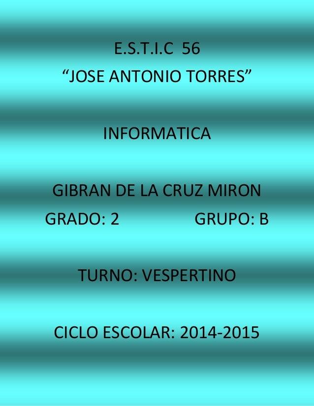 "E.S.T.I.C 56 ""JOSE ANTONIO TORRES"" INFORMATICA GIBRAN DE LA CRUZ MIRON GRADO: 2 GRUPO: B TURNO: VESPERTINO CICLO ESCOLAR: ..."