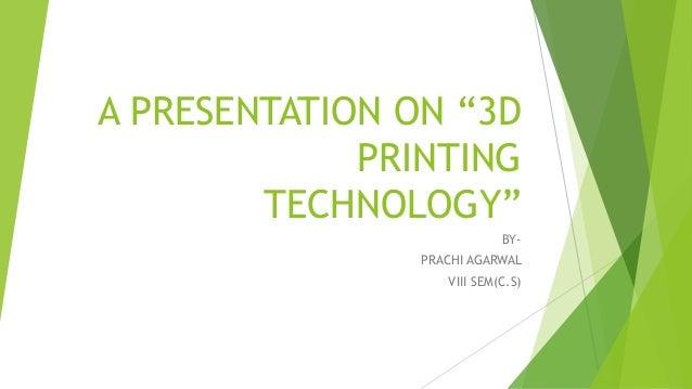 """A PRESENTATION ON """"3D PRINTING TECHNOLOGY"""" BY- PRACHI AGARWAL VIII SEM(C.S)"""