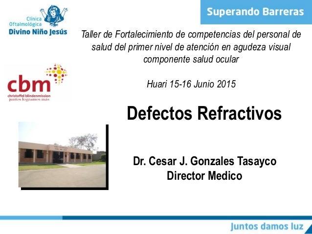 a840af2a4b Defectos Refractivos Dr. Cesar J. Gonzales Tasayco Director Medico Taller de  Fortalecimiento de competencias ...