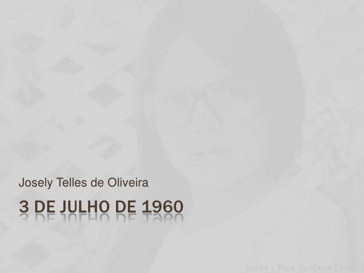 3 de julho de 1960<br />Josely Telles de Oliveira<br />