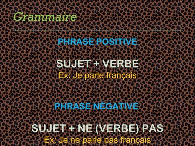Grammaire       PHRASE POSITIVE       SUJET + VERBE       Ex: Je parle français      PHRASE NÉGATIVE  SUJET + NE (VERBE) P...