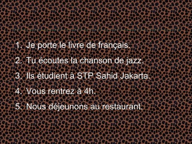1. Je porte le livre de français.2. Tu écoutes la chanson de jazz.3. Ils étudient à STP Sahid Jakarta.4. Vous rentrez à 4h...