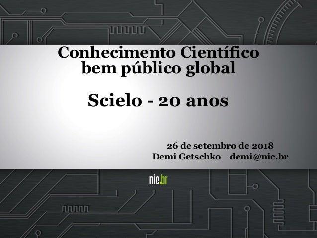 Conhecimento Científico bem público global Scielo - 20 anos 26 de setembro de 2018 Demi Getschko demi@nic.br