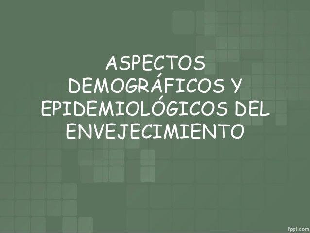 ASPECTOS DEMOGRÁFICOS Y EPIDEMIOLÓGICOS DEL ENVEJECIMIENTO