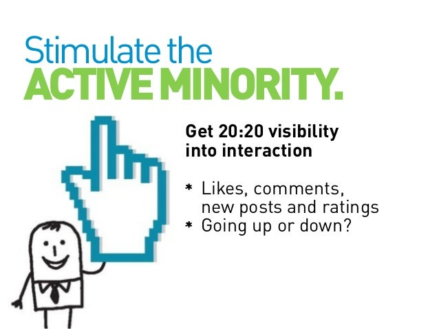 Stimulate the  ACTIVE MINORITY. Get 20:20 visibility into interaction Likes, comments, new posts and ratings Going up or d...