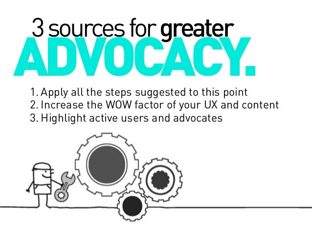 3 sources for greater  ADVOCACY.  1. Apply all the steps suggested to this point 2. Increase the WOW factor of your UX and...