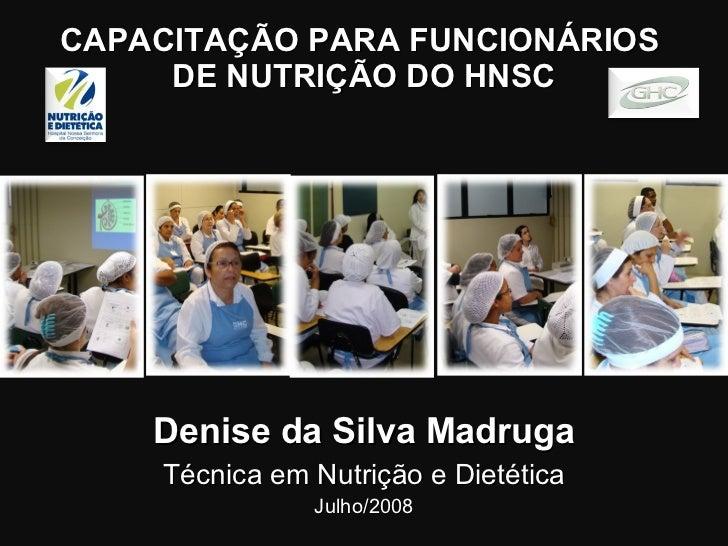 CAPACITAÇÃO PARA FUNCIONÁRIOS  DE NUTRIÇÃO DO HNSC Denise da Silva Madruga Técnica em Nutrição e Dietética Julho/2008