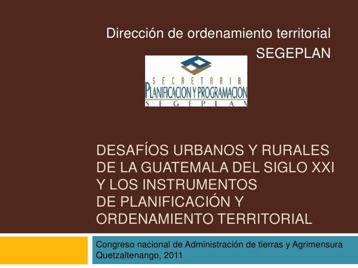 Dirección de ordenamiento territorial                        SEGEPLANDESAFÍOS URBANOS Y RURALESDE LA GUATEMALA DEL SIGLO X...