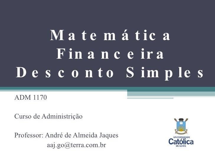 Matemática Financeira Desconto Simples ADM 1170 Curso de Administrição Professor: André de Almeida Jaques   [email_address]