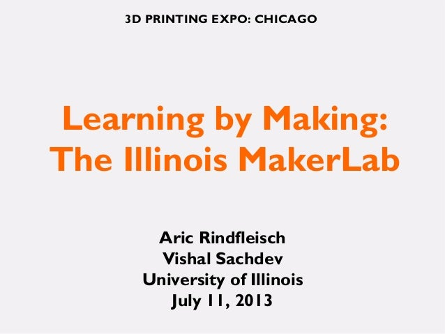 Learning by Making: The Illinois MakerLab Aric Rindfleisch Vishal Sachdev University of Illinois July 11, 2013 3D PRINTING...