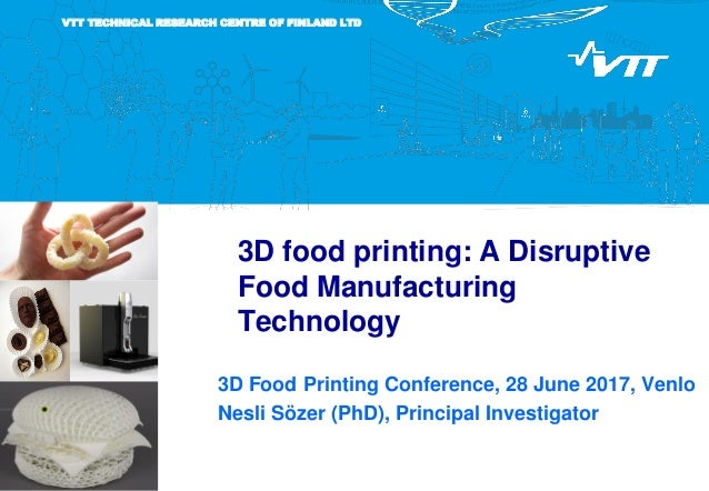 VTT TECHNICAL RESEARCH CENTRE OF FINLAND LTD 3D food printing: A Disruptive Food Manufacturing Technology 3D Food Printing...