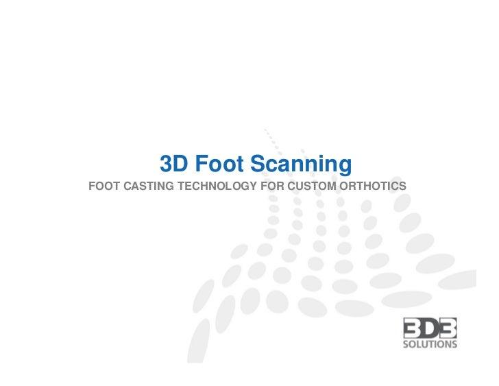 3D Foot ScanningFOOT CASTING TECHNOLOGY FOR CUSTOM ORTHOTICS        3D3 SOLUTIONS | TEL (604) 628-6128 | FAX (604) 676-721...