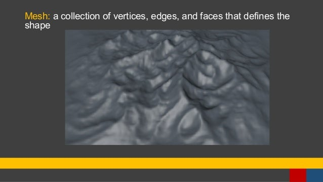 Mesh: a collection of vertices, edges, and faces that defines the shape