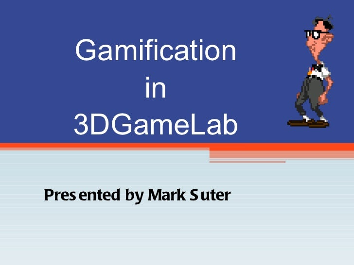 Gamification in 3DGameLab Presented by Mark Suter