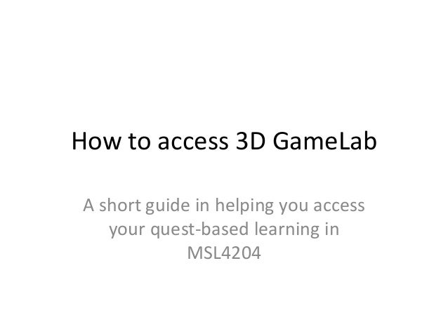 How to access 3D GameLab  A short guide in helping you access  your quest-based learning in  MSL4204