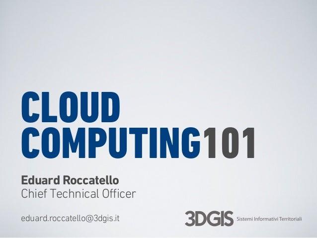 CLOUD COMPUTING101 Eduard Roccatello Chief Technical Officer eduard.roccatello@3dgis.it