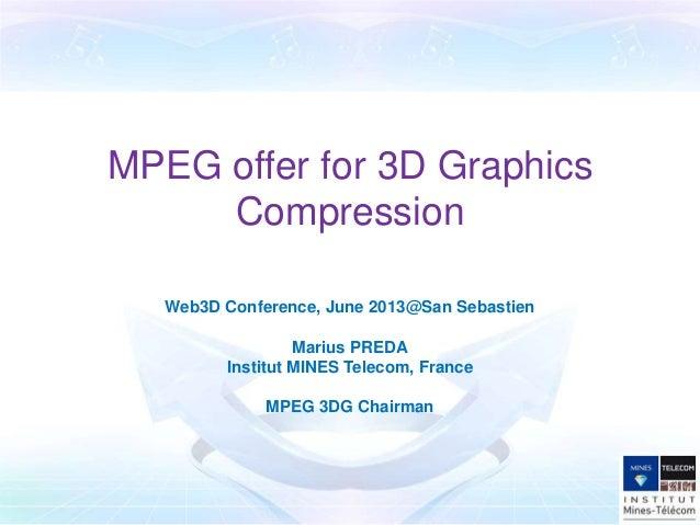 MPEG offer for 3D GraphicsCompressionWeb3D Conference, June 2013@San SebastienMarius PREDAInstitut MINES Telecom, FranceMP...
