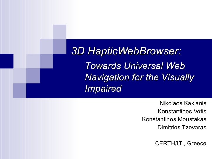 3D HapticWebBrowser:   Towards Universal Web   Navigation for the Visually   Impaired                       Nikolaos Kakla...