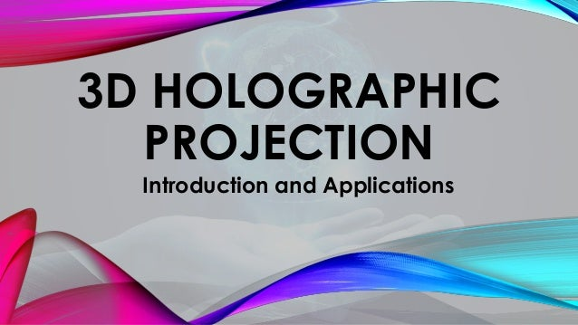 3D HOLOGRAPHIC PROJECTION Introduction and Applications